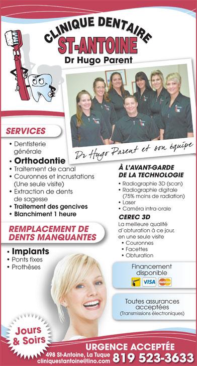 Clinique Dentaire St-Antoine (819-523-3633) - Display Ad - Dr Hugo Parent SERVICES Dentisterie générale Orthodontie À L AVANT-GARDEÀ L AVANT-GARDE Traitement de canal DE LA TECHNOLOGIE Couronnes et incrustations Radiographie 3D (scan) (Une seule visite) Radiographie digitale Extraction de dents (75% moins de radiation) de sagesse Laser Traitement des gencives Caméra intra-orale Blanchiment 1 heure La meilleure qualité REMPLACEMENT DE d obturation à ce jour, en une seule visite DENTS MANQUANTES Couronnes Facettes ImplantsImplants Obturation Ponts fixes Financement Prothèses disponible Toutes assurances acceptées (Transmissions électroniques) Jours & Soirs URGENCE ACCEPTÉE 498 St-Antoine, La Tuque498 St 819 523-3633 CEREC 3D