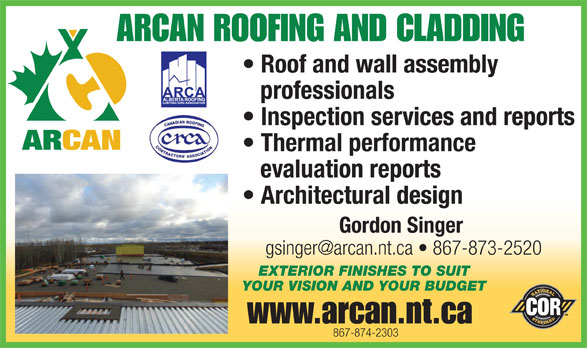 Arcan Construction (867-874-2303) - Annonce illustrée======= - ARCAN ROOFING AND CLADDING Roof and wall assembly professionals Inspection services and reports Thermal performance evaluation reports Architectural design Gordon Singer EXTERIOR FINISHES TO SUIT YOUR VISION AND YOUR BUDGET www.arcan.nt.ca 867-874-2303