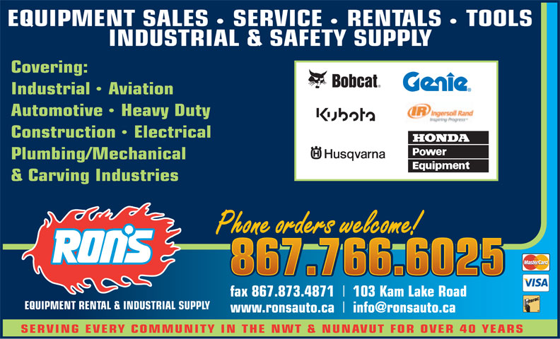 Ron's Equipment Rental & Industrial Supply Ltd (867-766-6025) - Display Ad - EQUIPMENT SALES    SERVICE    RENTALS    TOOLS INDUSTRIAL & SAFETY SUPPLY Covering: IndustrialAviation AutomotiveHeavy Duty ConstructionElectrical Plumbing/Mechanical & Carving Industries Phone orders welcome! Phone orders welcome! 867.766.6025 867.766.6025 fax 867.873.4871 103 Kam Lake Road EQUIPMENT RENTAL & INDUSTRIAL SUPPLY www.ronsauto.ca info@ronsauto.ca SERVING EVERY COMMUNITY IN THE NWT & NUNAVUT FOR OVER 40 YEARS
