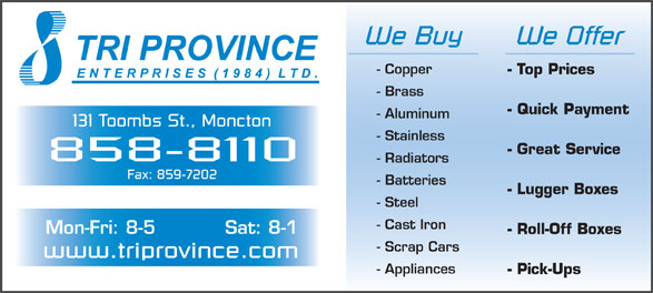 Tri Province Enterprises (506-858-8110) - Display Ad - - Stainless - Great Service 858-8110 We Buy We Offer - Copper - Top Prices - Brass - Quick Payment - Aluminum 131 Toombs St., Moncton - Radiators Fax: 859-7202 - Batteries - Lugger Boxes - Steel - Cast Iron Mon-Fri: 8-5 Sat: 8-1 - Roll-Off Boxes - Scrap Cars www.triprovince.com - Appliances - Pick-Ups