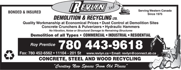 Revlyn Demolition & Recycling Ltd (780-454-8167) - Display Ad - Serving Western Canada BONDED & INSURED Since 1975 DEMOLITION & RECYCLING LTD. Quality Workmanship at Economical Prices   Dust Control at Demolition Sites Concrete Crunchers & Pulverizers   Hydraulic Hammers No Vibration, Noise or Structural Damage to Remaining Structures Demolition of all Types COMMERCIAL   INDUSTRIAL   RESIDENTIAL Roy Prentice 780 443-9618 Fax: 780 452-6562   11104 - 201 St CONCRETE, STEEL AND WOOD RECYCLING Creating New Spaces From Old Places