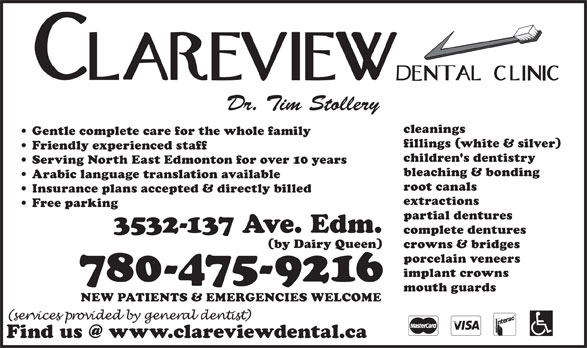 Clareview Dental Clinic (780-475-9216) - Display Ad - Dr. Tim Stollery cleanings Gentle complete care for the whole family fillings (white & silver) Friendly experienced staff children's dentistry Serving North East Edmonton for over 10 years bleaching & bonding Arabic language translation available root canals Insurance plans accepted & directly billed extractions Free parking partial dentures 3532-137 Ave. Edm. complete dentures (by Dairy Queen) crowns & bridges porcelain veneers implant crowns 780-475-9216 mouth guards NEW PATIENTS & EMERGENCIES WELCOME