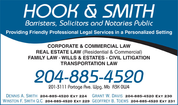 Hook & Smith (204-885-4520) - Annonce illustrée======= - HOOK & SMITH Barristers, Solicitors and Notaries Public Providing Friendly Professional Legal Services in a Personalized Setting CORPORATE & COMMERCIAL LAW REAL ESTATE LAW (Residential & Commercial) FAMILY LAW - WILLS & ESTATES - CIVIL LITIGATION TRANSPORTATION LAW 204-885-4520 201-3111 Portage Ave. Wpg, Mb  R3K 0W4 Dennis A. Smith 204-885-4520 Ext 224 Grant W. Davis 204-885-4520 Ext 230 Winston F. Smith Q.C 204-885-4520 Ext 229 Geoffrey B. Toews 204-885-4520 Ext 231 HOOK & SMITH Barristers, Solicitors and Notaries Public Providing Friendly Professional Legal Services in a Personalized Setting CORPORATE & COMMERCIAL LAW REAL ESTATE LAW (Residential & Commercial) FAMILY LAW - WILLS & ESTATES - CIVIL LITIGATION TRANSPORTATION LAW 204-885-4520 201-3111 Portage Ave. Wpg, Mb  R3K 0W4 Dennis A. Smith 204-885-4520 Ext 224 Grant W. Davis 204-885-4520 Ext 230 Winston F. Smith Q.C 204-885-4520 Ext 229 Geoffrey B. Toews 204-885-4520 Ext 231