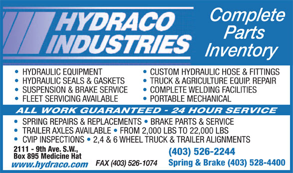 Hydraco Industries Ltd (403-526-2244) - Display Ad - Complete Parts Inventory HYDRAULIC EQUIPMENT CUSTOM HYDRAULIC HOSE & FITTINGS HYDRAULIC SEALS & GASKETS TRUCK & AGRICULTURE EQUIP. REPAIR SUSPENSION & BRAKE SERVICE COMPLETE WELDING FACILITIES FLEET SERVICING AVAILABLE PORTABLE MECHANICAL SPRING REPAIRS & REPLACEMENTS   BRAKE PARTS & SERVICE TRAILER AXLES AVAILABLE   FROM 2,000 LBS TO 22,000 LBS CVIP INSPECTIONS   2,4 & 6 WHEEL TRUCK & TRAILER ALIGNMENTS 2111 - 9th Ave. S.W., (403) 526-2244 Box 895 Medicine Hat Spring & Brake (403) 528-4400 FAX (403) 526-1074 www.hydraco.com  Complete Parts Inventory HYDRAULIC EQUIPMENT CUSTOM HYDRAULIC HOSE & FITTINGS HYDRAULIC SEALS & GASKETS TRUCK & AGRICULTURE EQUIP. REPAIR SUSPENSION & BRAKE SERVICE COMPLETE WELDING FACILITIES FLEET SERVICING AVAILABLE PORTABLE MECHANICAL SPRING REPAIRS & REPLACEMENTS   BRAKE PARTS & SERVICE TRAILER AXLES AVAILABLE   FROM 2,000 LBS TO 22,000 LBS CVIP INSPECTIONS   2,4 & 6 WHEEL TRUCK & TRAILER ALIGNMENTS 2111 - 9th Ave. S.W., (403) 526-2244 Box 895 Medicine Hat Spring & Brake (403) 528-4400 FAX (403) 526-1074 www.hydraco.com