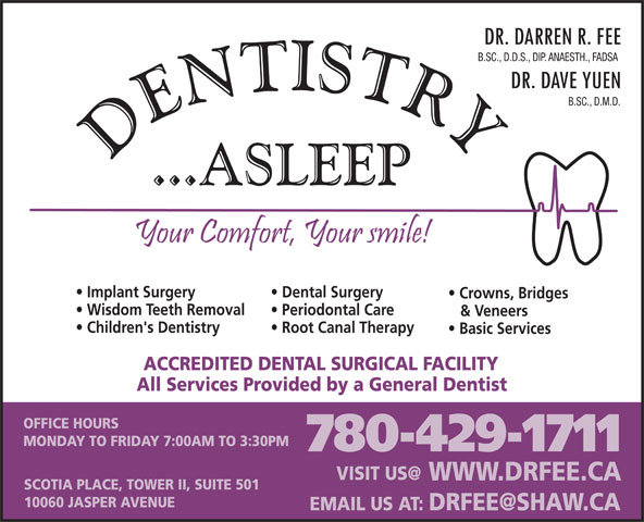 Fee Darren Dr (780-429-1711) - Display Ad - SCOTIA PLACE, TOWER II, SUITE 501 10060 JASPER AVENUE WWW.DRFEE.CA B.SC., D.D.S., DIP. ANAESTH., FADSA B.SC., D.M.D. Implant Surgery Dental Surgery Crowns, Bridges Wisdom Teeth Removal Periodontal Care & Veneers Children's Dentistry Root Canal Therapy Basic Services ACCREDITED DENTAL SURGICAL FACILITY All Services Provided by a General Dentist OFFICE HOURS MONDAY TO FRIDAY 7:00AM TO 3:30PM 780-429-1711