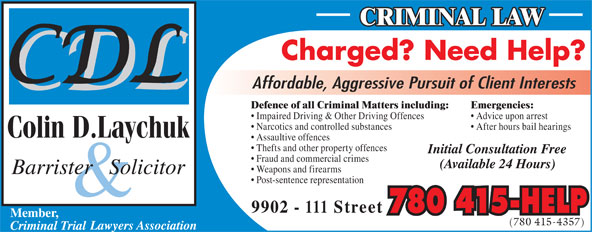 Laychuk Colin D (780-415-4357) - Display Ad - Defence of all Criminal Matters including:Emergencies: Impaired Driving & Other Driving Offences  Advice upon arrest Narcotics and controlled substances  After hours bail hearings Assaultive offences Thefts and other property offences Fraud and commercial crimes Weapons and firearms Post-sentence representation 780 415-HELP (780 415-4357)