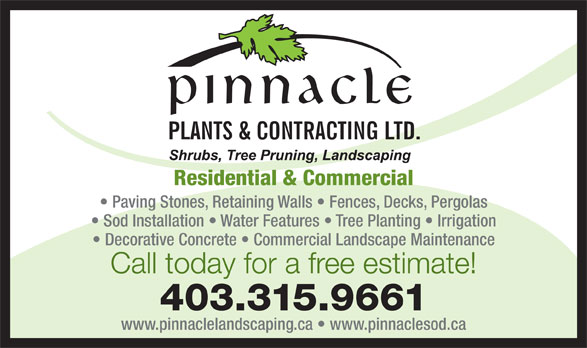 Pinnacle Plants & Contracting Ltd (403-315-9661) - Display Ad - Residential & Commercial Paving Stones, Retaining Walls   Fences, Decks, Pergolas Sod Installation   Water Features   Tree Planting   Irrigation Decorative Concrete   Commercial Landscape Maintenance Call today for a free estimate! 403.315.9661 www.pinnaclelandscaping.ca   www.pinnaclesod.ca