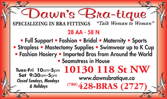 Dawn's Bra-Tique Ltd (780-428-2727) - Annonce illustrée======= - -5 pm 10130 118 St NW Sat  9:30 am -5 pm www.dawnsbratique.ca Closed Sundays, Mondays (780) & Holidays am Talk Woman to Woman 28 AA - 58 N SPECIALIZING IN BRA FITTINGS Full Support   Fashion   Bridal   Maternity   Sports Strapless   Mastectomy Supplies   Swimwear up to K Cup Fashion Hosiery   Imported Bras from Around the World Seamstress in House Tues-Fri  10 am -5 pm 10130 118 St NW Sat  9:30 am -5 pm www.dawnsbratique.ca Closed Sundays, Mondays (780) & Holidays Talk Woman to Woman SPECIALIZING IN BRA FITTINGS 28 AA - 58 N Full Support   Fashion   Bridal   Maternity   Sports Strapless   Mastectomy Supplies   Swimwear up to K Cup Fashion Hosiery   Imported Bras from Around the World Seamstress in House Tues-Fri  10