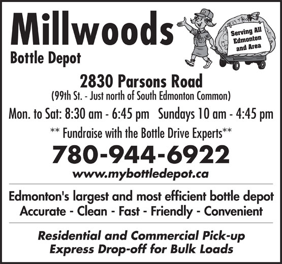 Millwoods Bottle Depot (780-944-6922) - Display Ad - Serving All Edmonton Millwoods and Area Bottle Depot 2830 Parsons Road (99th St. - Just north of South Edmonton Common) Mon. to Sat: 8:30 am - 6:45 pm   Sundays 10 am - 4:45 pm ** Fundraise with the Bottle Drive Experts** 780-944-6922 www.mybottledepot.ca Edmonton's largest and most efficient bottle depot Accurate - Clean - Fast - Friendly - Convenient Residential and Commercial Pick-up Express Drop-off for Bulk Loads Serving All Edmonton Millwoods and Area Bottle Depot 2830 Parsons Road (99th St. - Just north of South Edmonton Common) Mon. to Sat: 8:30 am - 6:45 pm   Sundays 10 am - 4:45 pm ** Fundraise with the Bottle Drive Experts** 780-944-6922 www.mybottledepot.ca Edmonton's largest and most efficient bottle depot Accurate - Clean - Fast - Friendly - Convenient Residential and Commercial Pick-up Express Drop-off for Bulk Loads Serving All Edmonton Millwoods and Area Bottle Depot 2830 Parsons Road (99th St. - Just north of South Edmonton Common) Mon. to Sat: 8:30 am - 6:45 pm   Sundays 10 am - 4:45 pm ** Fundraise with the Bottle Drive Experts** 780-944-6922 www.mybottledepot.ca Edmonton's largest and most efficient bottle depot Accurate - Clean - Fast - Friendly - Convenient Residential and Commercial Pick-up Express Drop-off for Bulk Loads Serving All Edmonton Millwoods and Area Bottle Depot 2830 Parsons Road (99th St. - Just north of South Edmonton Common) Mon. to Sat: 8:30 am - 6:45 pm   Sundays 10 am - 4:45 pm ** Fundraise with the Bottle Drive Experts** 780-944-6922 www.mybottledepot.ca Edmonton's largest and most efficient bottle depot Accurate - Clean - Fast - Friendly - Convenient Residential and Commercial Pick-up Express Drop-off for Bulk Loads