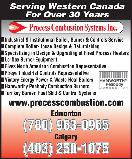 Process Combustion Systems Inc (780-963-0965) - Display Ad - (403) 250-1075 (780) 963-0965 Serving Western Canada For Over 30 Years Industrial & Institutional Boiler, Burner & Controls Service Complete Boiler-House Design & Refurbishing Specializing in Design & Upgrading of Fired Process Heaters Lo-Nox Burner Equipment Fives North American Combustion Representative Fireye Industrial Controls Representative Victory Energy Power & Waste Heat Boilers Hamworthy Peabody Combustion Burners Turnkey Burner, Fuel Skid & Control Systems (780) 963-0965 (403) 250-1075 For Over 30 Years Industrial & Institutional Boiler, Burner & Controls Service Complete Boiler-House Design & Refurbishing Specializing in Design & Upgrading of Fired Process Heaters Lo-Nox Burner Equipment Fives North American Combustion Representative Fireye Industrial Controls Representative Victory Energy Power & Waste Heat Boilers Hamworthy Peabody Combustion Burners Turnkey Burner, Fuel Skid & Control Systems Serving Western Canada