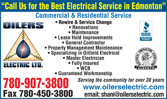 Oilers Electric (780-907-3800) - Display Ad - Call Us for the Best Electrical Service in Edmonton Commercial & Residential Service Rewire & Service Change Renovations Maintenance Lease Hold Improvements General Contractor Property Management Maintenance Specializing in Oilfield Electrical Master Electrician Fully Insured WCB Guaranteed Workmanship Serving the community for over 30 years 780-907-3800 www.oilerselectric.com Fax 780-450-3800