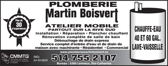 Plomberie Martin Boisvert (514-755-2107) - Annonce illustrée======= - PLOMBERIE PLOMBERIE Plus de 30 ATELIER MOBILE d'expériences PARTOUT SUR LA RIVE SUD CHAUFFE-EAU Installation   Réparation   Plancher chauffant Rénovation complète de salle de bain 40 ET 60 GAL. Débouchage de drain express Service complet d entrée d eau et de drain de maison avec machinerie   Résidentiel    Commercial LAVE-VAISSELLE www.plomberiemartinboisvert.ca RBQ: CMMTQ Corporation des maîtres 514.755.2107 64-49 6809 mécaniciens en tuyauterie du Québec Bureau : 5360 Lemieux, Ste-Catherine Plus de 30 ATELIER MOBILE d'expériences PARTOUT SUR LA RIVE SUD CHAUFFE-EAU Installation   Réparation   Plancher chauffant Rénovation complète de salle de bain 40 ET 60 GAL. Débouchage de drain express Service complet d entrée d eau et de drain de maison avec machinerie   Résidentiel    Commercial LAVE-VAISSELLE www.plomberiemartinboisvert.ca RBQ: CMMTQ Corporation des maîtres 514.755.2107 64-49 6809 mécaniciens en tuyauterie du Québec Bureau : 5360 Lemieux, Ste-Catherine