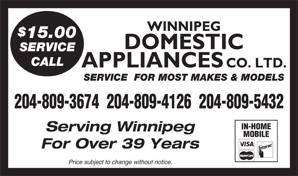 Domestic Appliances Co Ltd (204-943-6711) - Display Ad - WINNIPEG 15.00 DOMESTIC SERVICE CALL APPLIANCES CO. LTD. SERVICE  FOR MOST MAKES & MODELS 204-809-3674  204-809-4126  204-809-5432 IN-HOME Serving Winnipeg MOBILE For Over 39 Years Price subject to change without notice.