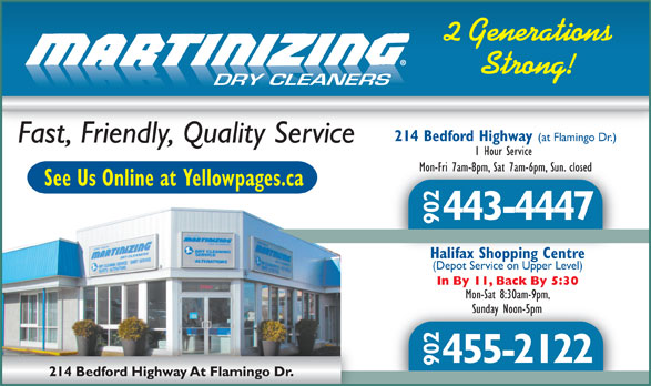One Hour Martinizing (902-443-4447) - Display Ad - Strong! 2 Generations DRY CLEANERS 214 Bedford Highway (at Flamingo Dr.) Fast, Friendly, Quality Service 1 Hour Service Mon-Fri 7am-8pm, Sat 7am-6pm, Sun. closedMon-Fri 7am-8pm, Sat 7am-6pm, Sun. closed See Us Online at Yellowpages.ca 443-4447 902 Halifax Shopping CentreHalifax Shopping Centre (Depot Service on Upper Level) In By 11, Back By 5:30 Mon-Sat 8:30am-9pm, Sunday Noon-5pmSunday Noon-5pm 455-2122 902