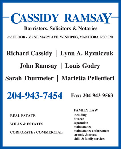 Cassidy Ramsay (204-943-7454) - Display Ad - ASSIDY  RAMSA Barristers, Solicitors & Notaries 2nd FLOOR - 385 ST. MARY AVE. WINNIPEG, MANITOBA  R3C 0N1 Richard Cassidy Lynn A. Ryzniczuk John Ramsay Louis Godry Sarah Thurmeier Marietta Pellettieri Fax: 204-943-9563 204-943-7454 FAMILY LAW including REAL ESTATE divorce separation WILLS & ESTATES maintenance maintenance enforcement CORPORATE / COMMERCIAL custody & access child & family services