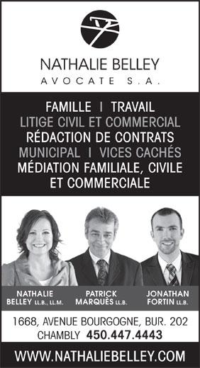 Nathalie Belley Avocate s.a. (450-447-4443) - Annonce illustrée======= - RÉDACTION DE CONTRATS LITIGE CIVIL ET COMMERCIAL FAMILLE  I  TRAVAIL MUNICIPAL  I  VICES CACHÉS MÉDIATION FAMILIALE, CIVILE ET COMMERCIALE NATHALIE PATRICK JONATHAN BELLEY LL.B., LL.M. MARQUÈS LL.B. FORTIN LL.B. 1668, AVENUE BOURGOGNE, BUR. 202 CHAMBLY 450.447.4443 WWW.NATHALIEBELLEY.COM FAMILLE  I  TRAVAIL LITIGE CIVIL ET COMMERCIAL RÉDACTION DE CONTRATS MUNICIPAL  I  VICES CACHÉS MÉDIATION FAMILIALE, CIVILE ET COMMERCIALE NATHALIE PATRICK JONATHAN BELLEY LL.B., LL.M. MARQUÈS LL.B. FORTIN LL.B. 1668, AVENUE BOURGOGNE, BUR. 202 CHAMBLY 450.447.4443 WWW.NATHALIEBELLEY.COM