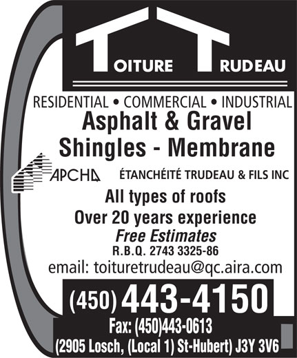 Etanchéité Trudeau & Fils Inc (450-443-4150) - Annonce illustrée======= - RESIDENTIAL   COMMERCIAL   INDUSTRIAL Asphalt & Gravel Shingles - Membrane ÉTANCHÉITÉ TRUDEAU & FILS INC All types of roofs Over 20 years experience Free Estimates R.B.Q. 2743 3325-86 (450) 443-4150 Fax: (450)443-0613 (2905 Losch, (Local 1) St-Hubert) J3Y 3V6 RESIDENTIAL   COMMERCIAL   INDUSTRIAL Asphalt & Gravel Shingles - Membrane ÉTANCHÉITÉ TRUDEAU & FILS INC All types of roofs Over 20 years experience Free Estimates R.B.Q. 2743 3325-86 (450) 443-4150 Fax: (450)443-0613 (2905 Losch, (Local 1) St-Hubert) J3Y 3V6