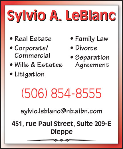Sylvio A. LeBlanc - Law Office (506-854-8555) - Display Ad - Sylvio A. LeBlanc Real Estate Family Law Corporate/ Divorce Commercial Separation Wills & Estates Agreement Litigation (506) 854-8555 451, rue Paul Street, Suite 209-E Dieppe