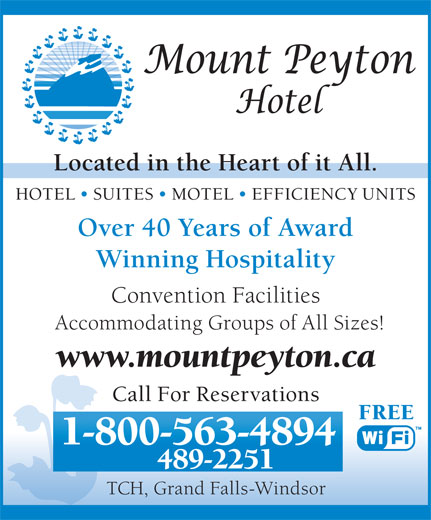Mount Peyton Hotel (709-489-2251) - Display Ad - Located in the Heart of it All. HOTEL   SUITES   MOTEL   EFFICIENCY UNITS Over 40 Years of Award Winning Hospitality Convention Facilities Accommodating Groups of All Sizes! www.mountpeyton.ca Call For Reservations FREE 1-800-563-4894 489-2251 TCH, Grand Falls-Windsor Located in the Heart of it All. HOTEL   SUITES   MOTEL   EFFICIENCY UNITS Over 40 Years of Award Winning Hospitality Convention Facilities Accommodating Groups of All Sizes! www.mountpeyton.ca Call For Reservations FREE 1-800-563-4894 489-2251 TCH, Grand Falls-Windsor