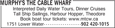 Murphy's The Cable Wharf (902-420-1015) - Display Ad - MURPHY'S THE CABLE WHARF Interpreted Daily Water Tours, Dinner Cruises Tall Ship Sailings, Harbour Hopper, Theodore Book boat tour tickets: www.mtcw.ca 1751 Lower Water------------------ 902 420-1015
