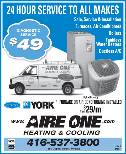 Aire One Heating & Cooling (416-537-3800) - Display Ad - Sale, Service & Installation Furnaces, Air Conditioners DIAGNOSTIC Boilers 24 HOUR SERVICE TO ALL MAKES SERVICESERVICE Tankless Water Heaters 49 Ductless A/C high efficiency FURNACE OR AIR CONDITIONING INSTALLED from29/m 416-537-3800 Since 1250 Dupont Street, Toronto 1990