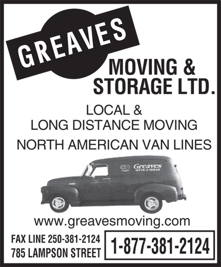 Greaves Moving & Storage Ltd (250-388-7808) - Display Ad - S AVE E R G MOVING & STORAGE LTD. LOCAL & LONG DISTANCE MOVING NORTH AMERICAN VAN LINES www.greavesmoving.com FAX LINE 250-381-2124 1-877-381-2124 785 LAMPSON STREET  S AVE E R G MOVING & STORAGE LTD. LOCAL & LONG DISTANCE MOVING NORTH AMERICAN VAN LINES www.greavesmoving.com FAX LINE 250-381-2124 1-877-381-2124 785 LAMPSON STREET