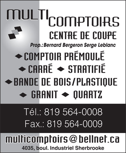 Multi Comptoirs (819-564-0008) - Annonce illustrée======= - CENTRE DE COUPE Prop.:Bernard Bergeron Serge Leblanc COMPTOIR PRÉMOULÉ CARRÉ      STRATIFIÉ BANDE DE BOIS/PLASTIQUE GRANIT      QUARTZ Tél.: 819 564-0008 Fax.: 819 564-0009 multicomptoirs bellnet.ca 4035, boul. Industriel Sherbrooke