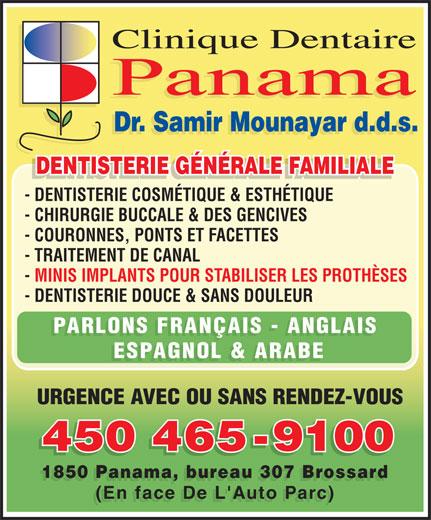 Clinique Dentaire Panama (450-465-9100) - Annonce illustrée======= - Clinique Dentaire Panama Dr. Samir Mounayar d.d.s. DENTISTERIE GÉNÉRALE FAMILIALE DENTISTERIE GÉNÉRALE FAMILIALEDENTISTERIE GÉNÉRALE FAMILIALE - DENTISTERIE COSMÉTIQUE & ESTHÉTIQUE - CHIRURGIE BUCCALE & DES GENCIVES - COURONNES, PONTS ET FACETTES - TRAITEMENT DE CANAL - MINIS IMPLANTS POUR STABILISER LES PROTHÈSES - DENTISTERIE DOUCE & SANS DOULEUR PARLONS FRANÇAIS - ANGLAIS ESPAGNOL & ARABE URGENCE AVEC OU SANS RENDEZ-VOUS 450 465-9100 450465-9100 1850 Panama, bureau 307 Brossard (En face De L'Auto Parc)