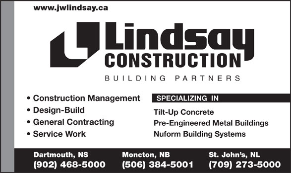 Lindsay J W Enterprises Limited (902-468-5000) - Annonce illustrée======= - www.jwlindsay.ca CONSTRUCTION BUILDING PARTNER S SPECIALIZING  IN Construction Management Design-Build Tilt-Up Concrete General Contracting Pre-Engineered Metal Buildings Nuform Building Systems Service Work Dartmouth, NS Moncton, NB St. John s, NL (902) 468-5000 (506) 384-5001 (709) 273-5000  www.jwlindsay.ca CONSTRUCTION BUILDING PARTNER S SPECIALIZING  IN Construction Management Design-Build Tilt-Up Concrete General Contracting Pre-Engineered Metal Buildings Nuform Building Systems Service Work Dartmouth, NS Moncton, NB St. John s, NL (902) 468-5000 (506) 384-5001 (709) 273-5000
