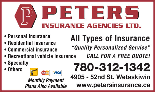 Peters Insurance Agencies Ltd (780-352-3888) - Annonce illustrée======= - Residential insurance Quality Personalized Service Commercial insurance CALL FOR A FREE QUOTE! Recreational vehicle insurance Specialty 780-312-1342 Others All Types of Insurance 4905 - 52nd St. Wetaskiwin Monthly Payment www.petersinsurance.ca Plans Also Available Personal insurance