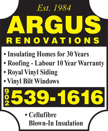 Argus Renovations (902-539-1616) - Annonce illustrée======= - Cellufibre Blown-In Insulation Est. 1984 ARGUS RENOVATIONS Insulating Homes for 30 Years Roofing - Labour 10 Year Warranty Royal Vinyl Siding Vinyl Bilt Windows 902 539-1616