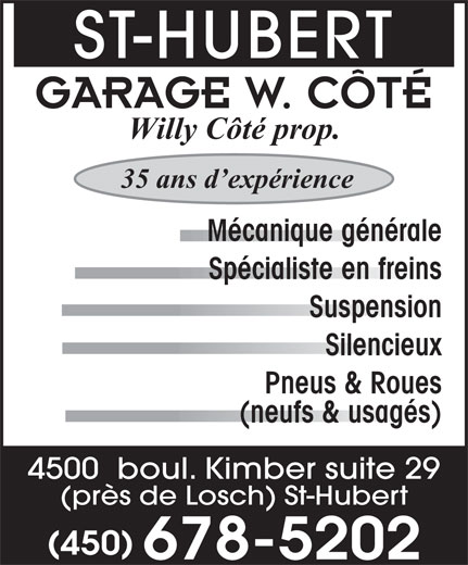 Garage W Côté (450-678-5202) - Annonce illustrée======= - ST-HUBERT GARAGE W. CÔTÉ Willy Côté prop. 35 ans d expérience Mécanique générale Spécialiste en freins Suspension Silencieux Pneus & Roues (neufs & usagés) 4500  boul. Kimber suite 29 (près de Losch) St-Hubert (450) 678-5202 ST-HUBERT GARAGE W. CÔTÉ Willy Côté prop. 35 ans d expérience Mécanique générale Spécialiste en freins Suspension Silencieux Pneus & Roues (neufs & usagés) 4500  boul. Kimber suite 29 (près de Losch) St-Hubert (450) 678-5202