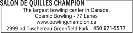 Salon De Quilles Champion (450-671-5577) - Display Ad - The largest bowling center in Canada. Cosmic Bowling - 77 Lanes www.bowlingchampion.ca