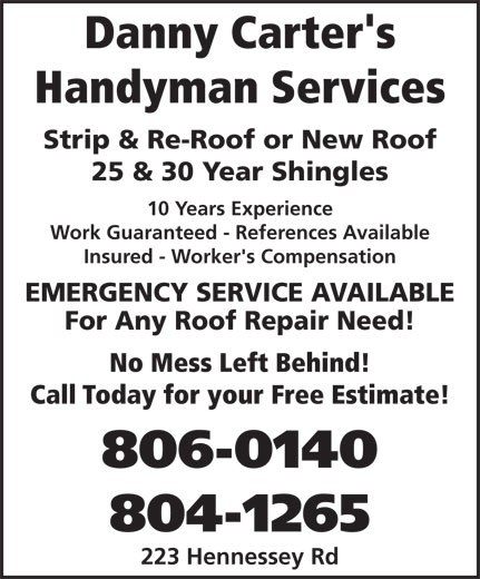 Danny Carter's Handyman Services (506-866-9420) - Display Ad - Handyman Services Strip & Re-Roof or New Roof 25 & 30 Year Shingles 10 Years Experience Work Guaranteed - References Available Insured - Worker's Compensation EMERGENCY SERVICE AVAILABLE For Any Roof Repair Need! No Mess Left Behind! Call Today for your Free Estimate! 806-0140 804-1265 223 Hennessey Rd Danny Carter's