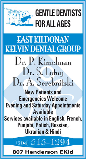 East Kildonan Kelvin Dental Group (204-661-2614) - Annonce illustrée======= - GENTLE DENTISTS FOR ALL AGES EAST KILDONAN KELVIN DENTAL GROUP Dr. P. Kimelman Dr. S. Lotay Dr. A. Serebnitski New Patients and Emergencies Welcome Evening and Saturday Appointments Available Services available in English, French, Punjabi, Polish, Russian, Ukranian & Hindi (204) 515-1294 807 Henderson EKld