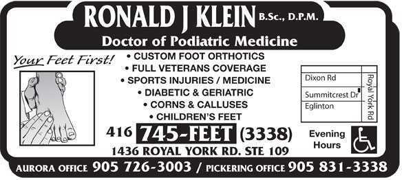 Klein Ronald J DPM (416-745-3338) - Annonce illustrée======= - B.Sc., D.P.M. RONALD J KLEIN Doctor of Podiatric Medicine CUSTOM FOOT ORTHOTICS FULL VETERANS COVERAGE Dixon Rd SPORTS INJURIES / MEDICINE DIABETIC & GERIATRIC Summitcrest Dr CORNS & CALLUSES Eglinton Royal York Rd CHILDREN S FEET 416 Evening (3338) 745-FEET Hours 1436 ROYAL YORK RD. STE 109 AURORA OFFICE905 726-3003 / PICKERING OFFICE905 831-3338 B.Sc., D.P.M. RONALD J KLEIN Doctor of Podiatric Medicine CUSTOM FOOT ORTHOTICS FULL VETERANS COVERAGE Dixon Rd SPORTS INJURIES / MEDICINE DIABETIC & GERIATRIC Summitcrest Dr CORNS & CALLUSES Eglinton Royal York Rd CHILDREN S FEET 416 Evening (3338) 745-FEET Hours 1436 ROYAL YORK RD. STE 109 AURORA OFFICE905 726-3003 / PICKERING OFFICE905 831-3338  B.Sc., D.P.M. RONALD J KLEIN Doctor of Podiatric Medicine CUSTOM FOOT ORTHOTICS FULL VETERANS COVERAGE Dixon Rd SPORTS INJURIES / MEDICINE DIABETIC & GERIATRIC Summitcrest Dr CORNS & CALLUSES Eglinton Royal York Rd CHILDREN S FEET 416 Evening (3338) 745-FEET Hours 1436 ROYAL YORK RD. STE 109 AURORA OFFICE905 726-3003 / PICKERING OFFICE905 831-3338  B.Sc., D.P.M. RONALD J KLEIN Doctor of Podiatric Medicine CUSTOM FOOT ORTHOTICS FULL VETERANS COVERAGE Dixon Rd SPORTS INJURIES / MEDICINE DIABETIC & GERIATRIC Summitcrest Dr CORNS & CALLUSES Eglinton Royal York Rd CHILDREN S FEET 416 Evening (3338) 745-FEET Hours 1436 ROYAL YORK RD. STE 109 AURORA OFFICE905 726-3003 / PICKERING OFFICE905 831-3338  B.Sc., D.P.M. RONALD J KLEIN Doctor of Podiatric Medicine CUSTOM FOOT ORTHOTICS FULL VETERANS COVERAGE Dixon Rd SPORTS INJURIES / MEDICINE DIABETIC & GERIATRIC Summitcrest Dr CORNS & CALLUSES Eglinton Royal York Rd CHILDREN S FEET 416 Evening (3338) 745-FEET Hours 1436 ROYAL YORK RD. STE 109 AURORA OFFICE905 726-3003 / PICKERING OFFICE905 831-3338  B.Sc., D.P.M. RONALD J KLEIN Doctor of Podiatric Medicine CUSTOM FOOT ORTHOTICS FULL VETERANS COVERAGE Dixon Rd SPORTS INJURIES / MEDICINE DIABETIC & GERIATRIC Summitcrest Dr CORNS & CALLUSES Eglinton Royal York Rd CHILDREN S FEET 416 Evening (3338) 745-FEET Hours 1436 ROYAL YORK RD. STE 109 AURORA OFFICE905 726-3003 / PICKERING OFFICE905 831-3338  B.Sc., D.P.M. RONALD J KLEIN Doctor of Podiatric Medicine CUSTOM FOOT ORTHOTICS FULL VETERANS COVERAGE Dixon Rd SPORTS INJURIES / MEDICINE DIABETIC & GERIATRIC Summitcrest Dr CORNS & CALLUSES Eglinton Royal York Rd CHILDREN S FEET 416 Evening (3338) 745-FEET Hours 1436 ROYAL YORK RD. STE 109 AURORA OFFICE905 726-3003 / PICKERING OFFICE905 831-3338  B.Sc., D.P.M. RONALD J KLEIN Doctor of Podiatric Medicine CUSTOM FOOT ORTHOTICS FULL VETERANS COVERAGE Dixon Rd SPORTS INJURIES / MEDICINE DIABETIC & GERIATRIC Summitcrest Dr CORNS & CALLUSES Eglinton Royal York Rd CHILDREN S FEET 416 Evening (3338) 745-FEET Hours 1436 ROYAL YORK RD. STE 109 AURORA OFFICE905 726-3003 / PICKERING OFFICE905 831-3338