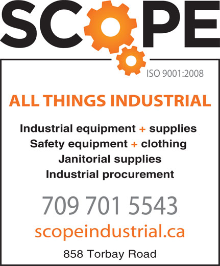 Scope Industrial (709-364-4452) - Display Ad - ISO 9001:2008 ALL THINGS INDUSTRIAL Industrial equipment + supplies Safety equipment + clothing Janitorial supplies Industrial procurement 709 701 5543 scopeindustrial.ca 858 Torbay Road