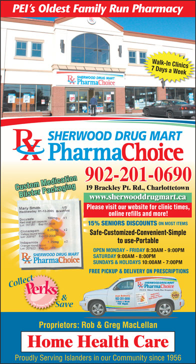 Sherwood Drug Mart Ltd (902-628-8900) - Annonce illustrée======= - Walk-In Clinics 7 Days a Week SHERWOOD DRUG MART 902-201-0690 19 Brackley Pt. Rd., Charlottetown Custom Medication Blister Packaging www.sherwooddrugmart.ca Please visit our website for clinic times, Safe   Customized   ConvenientSafe   Customized   Convenient Simple to Use   PortableSimple to Use   Portable online refills and more! ON MOST ITEMS 15% SENIORS DISCOUNTS Safe-Customized-Convenient-Simple to use-Portable OPEN MONDAY - FRIDAY 8:30AM - 9:00PM SATURDAY 9:00AM - 8:00PM SUNDAYS & HOLIDAYS 10:00AM - 7:00PM FREE PICKUP & DELIVERY ON PRESCRIPTIONS 902-201-0690 Proprietors: Rob & Greg MacLellan Proudly Serving Islanders in our Community since 1956