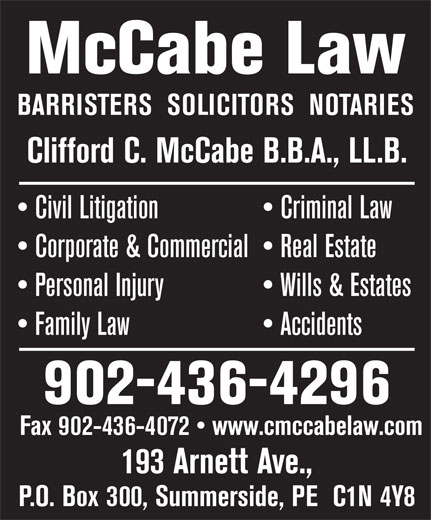 McCabe Law (902-436-4296) - Annonce illustrée======= - McCabe Law BARRISTERS  SOLICITORS  NOTARIES Clifford C. McCabe B.B.A., LL.B. Civil Litigation   Criminal Law Corporate & Commercial   Real Estate Personal Injury   Wills & Estates Family Law                     Accidents 902-436-4296 Fax 902-436-4072   www.cmccabelaw.com 193 Arnett Ave., P.O. Box 300, Summerside, PE  C1N 4Y8