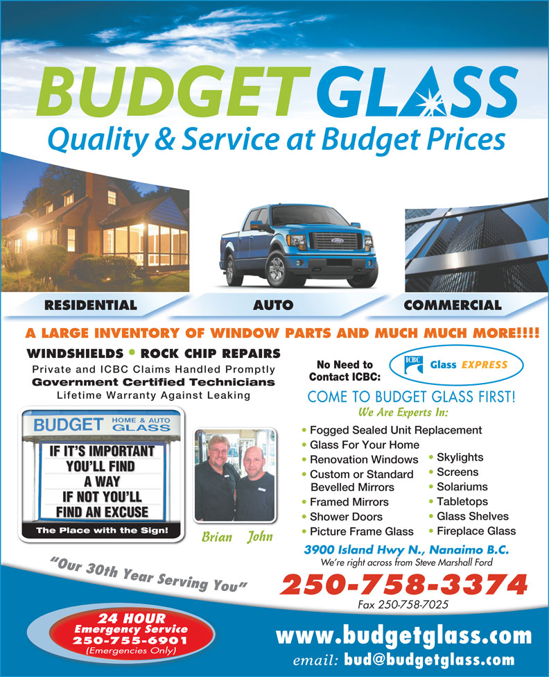 Budget Glass (250-758-3374) - Display Ad - Solariums Bevelled Mirrors IF NOT YOU LLIF NOT YOU LL Tabletops Framed Mirrors FIND AN EXCUSEFIND AN EXCUSE Glass Shelves Shower Doors The Place with the Sign!The Place with the Sign! Fireplace Glass Picture Frame Glass John Brian 3900 Island Hwy N., Nanaimo B.C. We re right across from Steve Marshall Ford 250-758-3374 Fax 250-758-7025 24 HOUR Emergency Service www.budgetglass.com 250-755-6901 (Emergencies Only) email: RESIDENTIAL AUTO COMMERCIAL A LARGE INVENTORY OF WINDOW PARTS AND MUCH MUCH MORE!!!! WINDSHIELDS ROCK CHIP REPAIRS No Need to Private and ICBC Claims Handled Promptly Contact ICBC: Government Certified Technicians Lifetime Warranty Against Leaking COME TO BUDGET GLASS FIRST! We Are Experts In: Fogged Sealed Unit Replacement Glass For Your Home IF IT S IMPORTANTNTIF IT S IMPORTA Skylights Renovation Windows YOU LL FIND YOU LL FIND Screens Custom or Standard A WAYA WAY