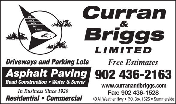 Curran & Briggs (902-436-2163) - Annonce illustrée======= - Curran & Briggs LIMITED Driveways and Parking Lots Free Estimates Asphalt Paving 902 436-2163 Road Construction   Water & Sewer www.curranandbriggs.com In Business Since 1920 Fax: 902 436-1528 40 All Weather Hwy   P.O. Box 1625   Summerside Residential   Commercial