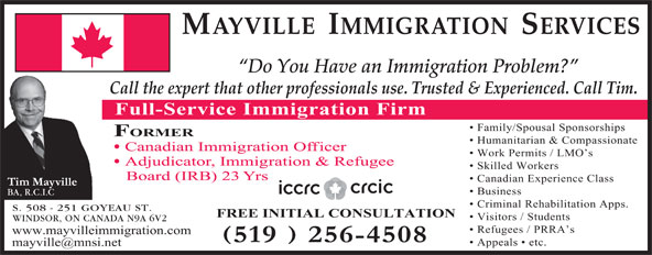 Mayville Immigration Services (519-256-4508) - Display Ad - MAYVILLE  IMMIGRATION  SERVICES Do You Have an Immigration Problem? Call the expert that other professionals use. Trusted & Experienced. Call Tim. Full-Service Immigration Firm Family/Spousal Sponsorships FORMER Humanitarian & Compassionate Canadian Immigration Officer Work Permits / LMO s Adjudicator, Immigration & Refugee Skilled Workers Board (IRB) 23 Yrs Canadian Experience Class Business BA, R.C.I.C Criminal Rehabilitation Apps. S. 508 - 251 GOYEAU ST. FREE INITIAL CONSULTATION Visitors / Students WINDSOR, ON CANADA N9A 6V2 Refugees / PRRA s www.mayvilleimmigration.com Appeals   etc.