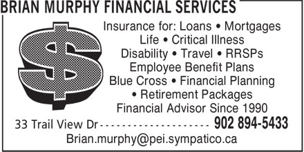 Brian Murphy Financial Services (902-894-5433) - Annonce illustrée======= - Insurance for: Loans • Mortgages Life • Critical Illness Disability • Travel • RRSPs Employee Benefit Plans Blue Cross • Financial Planning • Retirement Packages Financial Advisor Since 1990 33 Trail View Dr --------------------