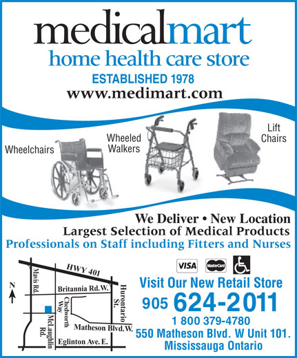 Medical Mart (905-624-2011) - Display Ad - home health care store ESTABLISHED 1978 www.medimart.com Lift Wheeled Chairs Walkers Wheelchairs We Deliver   New Location Largest Selection of Medical Products Professionals on Staff including Fitters and Nurses HWY 401 Visit Our New Retail Store N Mavis Rd. Britannia Rd. W. HurontarioSt. Chedworth    Way 905 624-2011 1 800 379-4780 McLaughlinRd. Matheson Blvd. W. 550 Matheson Blvd. W Unit 101. Eglinton Ave. E. Mississauga Ontario