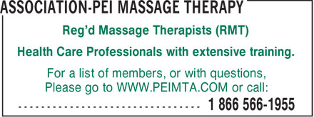 Association-PEI Massage Therapy (1-866-566-1955) - Annonce illustrée======= - Reg'd Massage Therapists (RMT) Health Care Professionals with extensive training. For a list of members, or with questions, Please go to WWW.PEIMTA.COM or call: