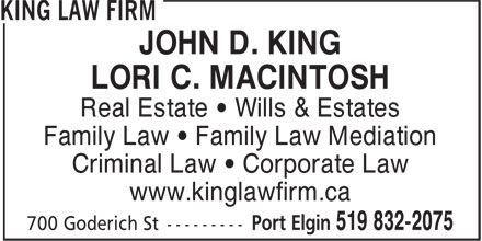 King Law Firm (519-832-2075) - Annonce illustrée======= - JOHN D. KING LORI C. MACINTOSH Real Estate • Wills & Estates Family Law • Family Law Mediation Criminal Law • Corporate Law www.kinglawfirm.ca