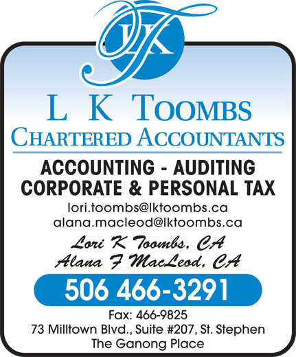 L K Toombs Chartered Accountants (506-466-3291) - Annonce illustrée======= - ACCOUNTING - AUDITING CORPORATE & PERSONAL TAX Lori K Toombs, CA 506 466-3291 Fax: 466-9825 73 Milltown Blvd., Suite #207, St. Stephen The Ganong Place Alana F MacLeod, CA