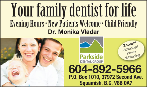 Parkside Dental Group (604-892-5966) - Display Ad - Your family dentist for life Evening Hours   New Patients Welcome   Child Friendly Dr. Monika Vladar Zoom Advanced Power Whitening 604-892-5966 P.O. Box 1010, 37972 Second Ave. Squamish, B.C. V8B 0A7