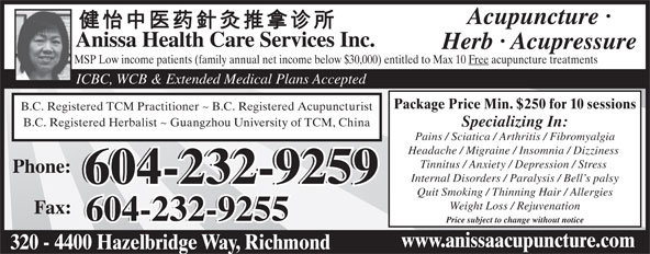 Anissa Health Care Services Inc (604-232-9259) - Display Ad - Anissa Health Care Services Inc. Herb · Acupressure MSP Low income patients (family annual net income below $30,000) entitled to Max 10 Free acupuncture treatments ICBC, WCB & Extended Medical Plans Accepted Package Price Min. $250 for 10 sessions B.C. Registered TCM Practitioner ~ B.C. Registered Acupuncturist B.C. Registered Herbalist ~ Guangzhou University of TCM, China Specializing In: Pains / Sciatica / Arthritis / Fibromyalgia Headache / Migraine / Insomnia / Dizziness Tinnitus / Anxiety / Depression / Stress Phone: Internal Disorders / Paralysis / Bell s palsy 604-232-9259 Quit Smoking / Thinning Hair / Allergies Weight Loss / Rejuvenation Fax: 604-232-9255 Acupuncture · Price subject to change without notice www.anissaacupuncture.com 320 - 4400 Hazelbridge Way, Richmond