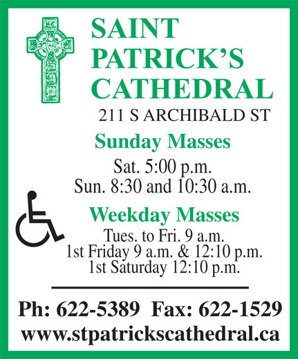 St Patrick's Cathedral (807-622-5389) - Display Ad - SAINT PATRICK S CATHEDRAL 211 S ARCHIBALD ST Sunday Masses Sat. 5:00 p.m. Sun. 8:30 and 10:30 a.m. Weekday Masses Tues. to Fri. 9 a.m. 1st Friday 9 a.m. & 12:10 p.m. 1st Saturday 12:10 p.m. Ph: 622-5389  Fax: 622-1529 www.stpatrickscathedral.ca SAINT PATRICK S CATHEDRAL 211 S ARCHIBALD ST Sunday Masses Sat. 5:00 p.m. Sun. 8:30 and 10:30 a.m. Weekday Masses Tues. to Fri. 9 a.m. 1st Friday 9 a.m. & 12:10 p.m. 1st Saturday 12:10 p.m. Ph: 622-5389  Fax: 622-1529 www.stpatrickscathedral.ca
